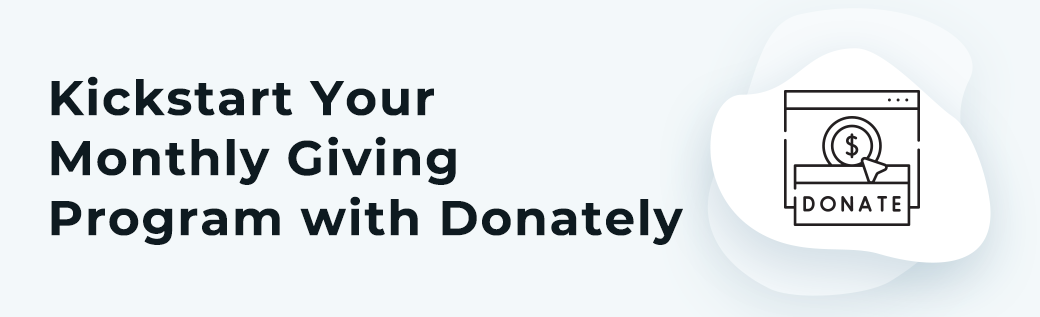 Donately can help you start your monthly giving program and start bringing in constant revenue for your organization.